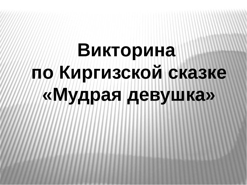 Викторина по Киргизской сказке «Мудрая девушка»