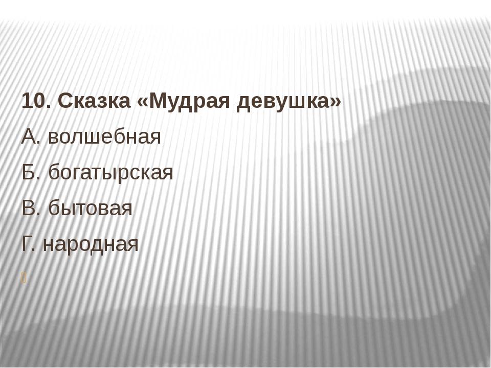 10.Сказка «Мудрая девушка» А.волшебная Б.богатырская В.бытовая  Г.на...