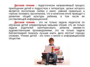 Детское чтение - педагогически направляемый процесс приобщения детей и подр