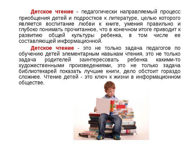 Детское чтение - педагогически направляемый процесс приобщения детей и подр...