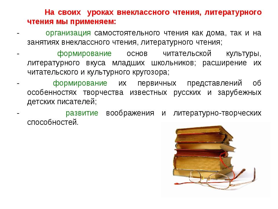 На своих уроках внеклассного чтения, литературного чтения мы применяем: -...