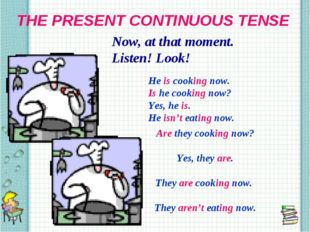 THE PRESENT CONTINUOUS TENSE Now, at that moment. Listen! Look! He is cooking
