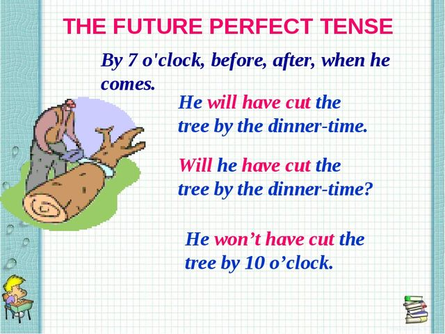 THE FUTURE PERFECT TENSE By 7 o'clock, before, after, when he comes. He will...