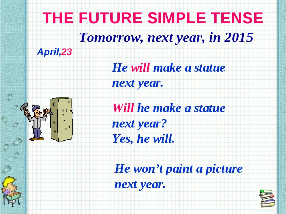 THE FUTURE SIMPLE TENSE Tomorrow, next year, in 2015 He will make a statue ne...