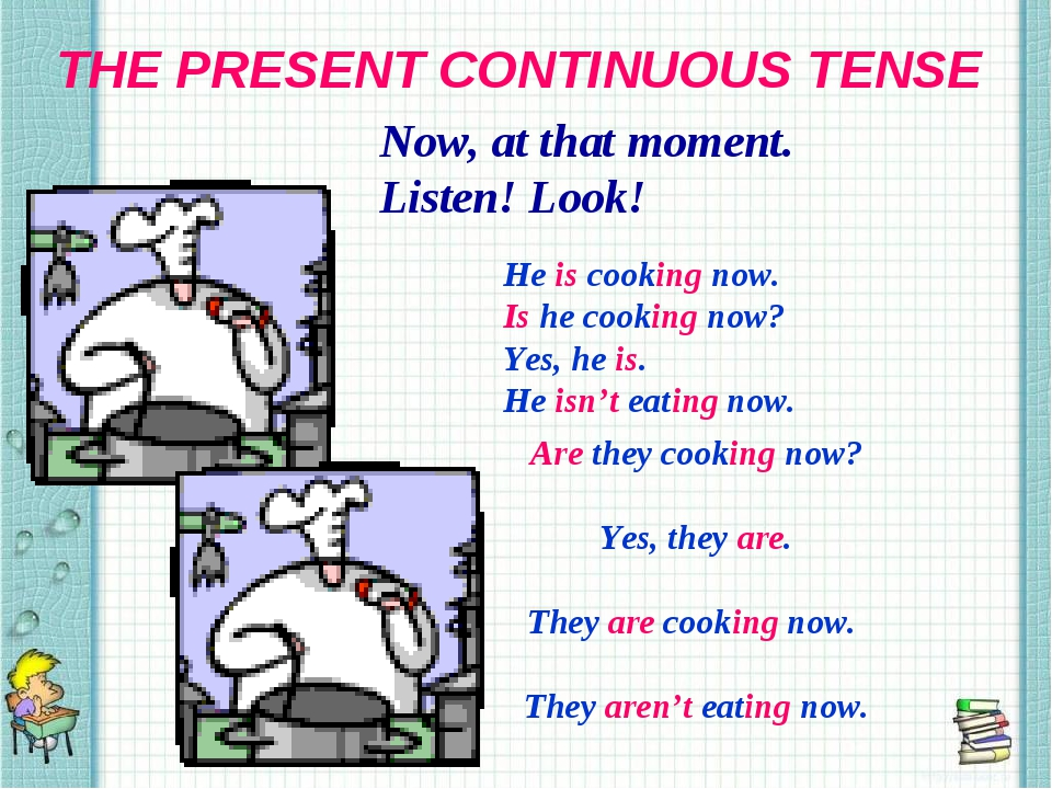 THE PRESENT CONTINUOUS TENSE Now, at that moment. Listen! Look! He is cooking...