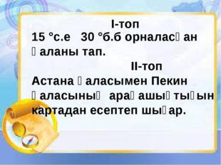 15 °с.е 30 °б.б орналасқан қаланы тап. II-топ Астана қаласымен Пекин қаласын
