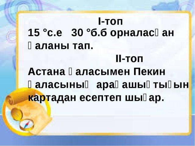 15 °с.е 30 °б.б орналасқан қаланы тап. II-топ Астана қаласымен Пекин қаласын...