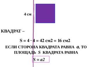 КВАДРАТ – 4 см S = 4 · 4 = 42 см2 = 16 см2 ЕСЛИ СТОРОНА КВАДРАТА РАВНА а, ТО