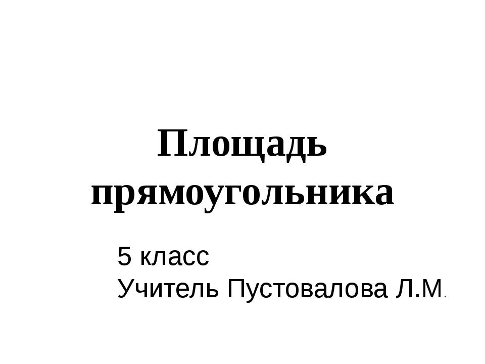 Площадь прямоугольника 5 класс Учитель Пустовалова Л.М.