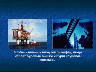 Чтобы извлечь из-под земли нефть, люди строят буровые вышки и бурят глубокие
