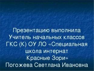 Презентацию выполнила Учитель начальных классов ГКС (К) ОУ ЛО «Специальная шк