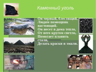 Каменный уголь Он черный, блестящий, Людям помощник настоящий. Он несет в дом