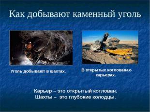 Как добывают каменный уголь Уголь добывают в шахтах. В открытых котлованах- к