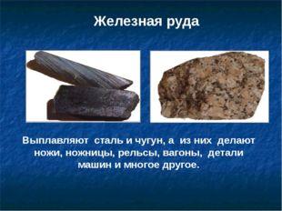 Железная руда Выплавляют сталь и чугун, а из них делают ножи, ножницы, рельсы