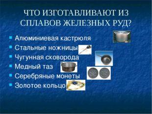 ЧТО ИЗГОТАВЛИВАЮТ ИЗ СПЛАВОВ ЖЕЛЕЗНЫХ РУД? Алюминиевая кастрюля Стальные ножн