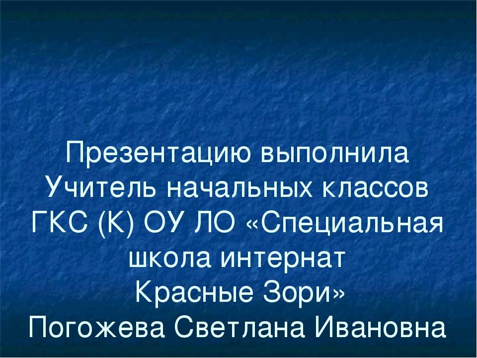 Презентацию выполнила Учитель начальных классов ГКС (К) ОУ ЛО «Специальная шк...