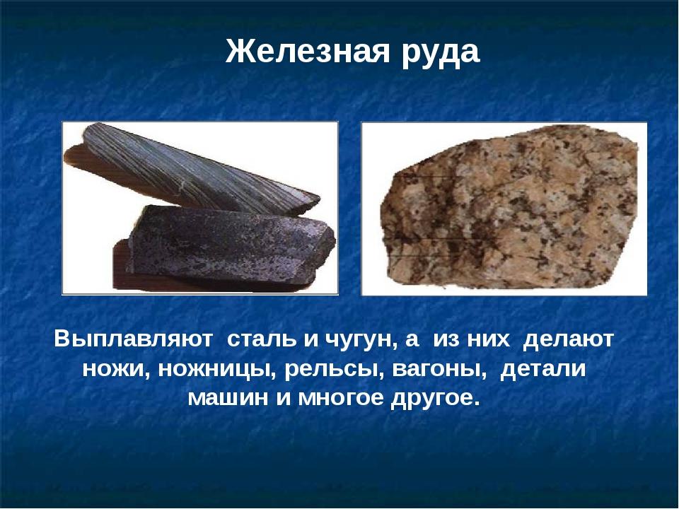 Железная руда Выплавляют сталь и чугун, а из них делают ножи, ножницы, рельсы...