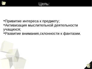 Цель: Привитие интереса к предмету; Активизация мыслительной деятельности уча