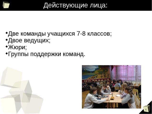 Действующие лица: Две команды учащихся 7-8 классов; Двое ведущих; Жюри; Групп...