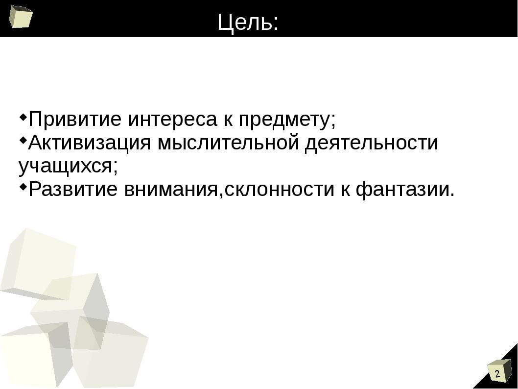 Цель: Привитие интереса к предмету; Активизация мыслительной деятельности уча...