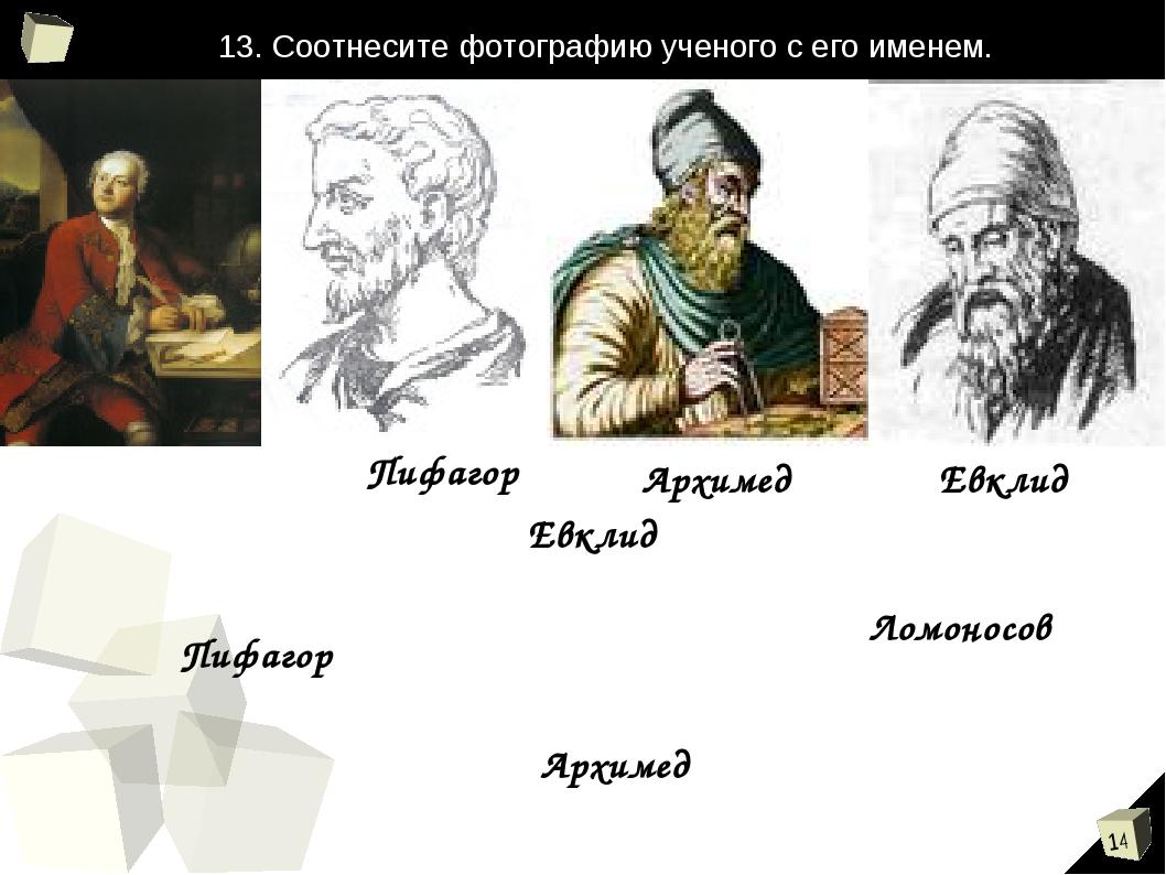 Ломоносов Пифагор Архимед Евклид Евклид Пифагор Архимед 13. Соотнесите фотогр...