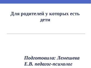 Для родителей у которых есть дети Подготовила: Лемешева Е.В. педагог-психолог