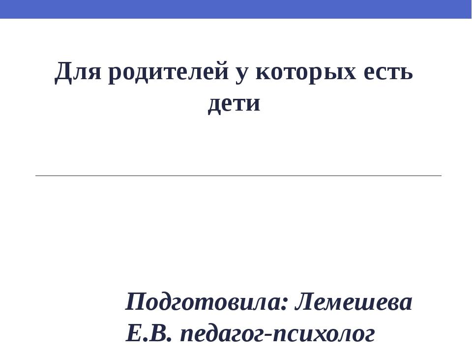 Для родителей у которых есть дети Подготовила: Лемешева Е.В. педагог-психолог...