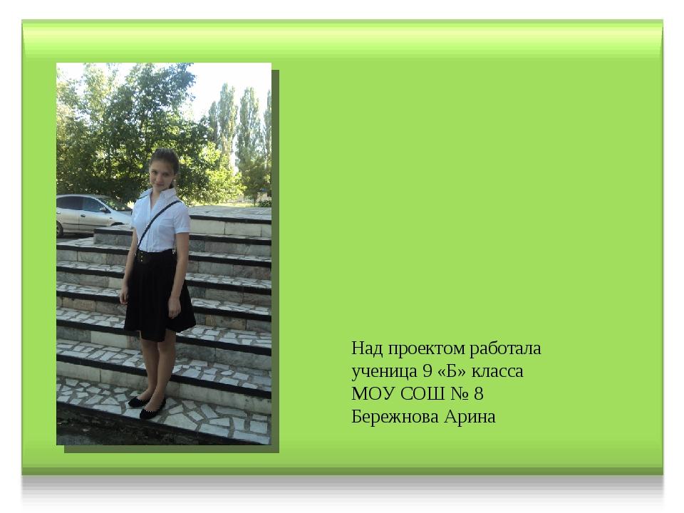 Над проектом работала ученица 9 «Б» класса МОУ СОШ № 8 Бережнова Арина