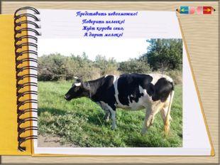 Представить невозможно! Поверить нелегко! Жуёт корова сено, А дарит молоко!