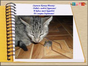 Сказала Кошка Мышке: - Давай с тобой дружить! И будем этой дружбой До сме