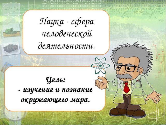 Наука - сфера человеческой деятельности. Цель: - изучение и познание окружаю...