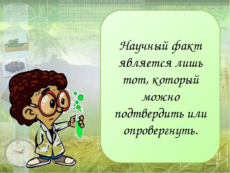 Научный факт является лишь тот, который можно подтвердить или опровергнуть.