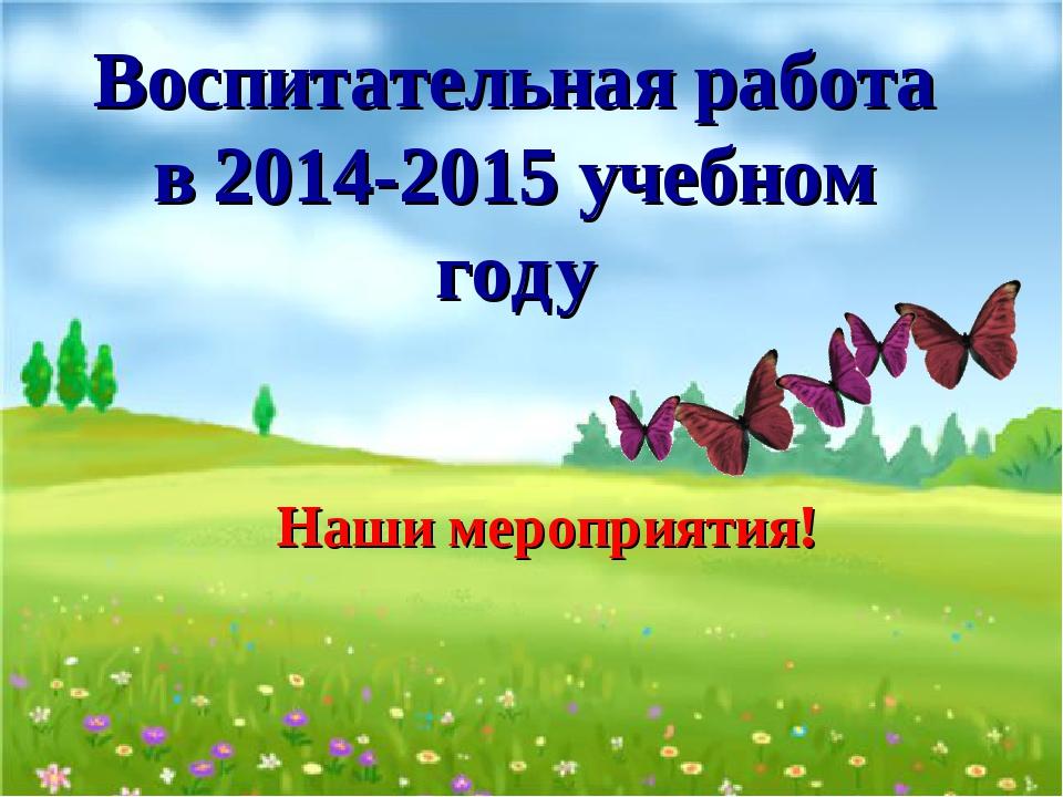 Воспитательная работа в 2014-2015 учебном году Наши мероприятия!