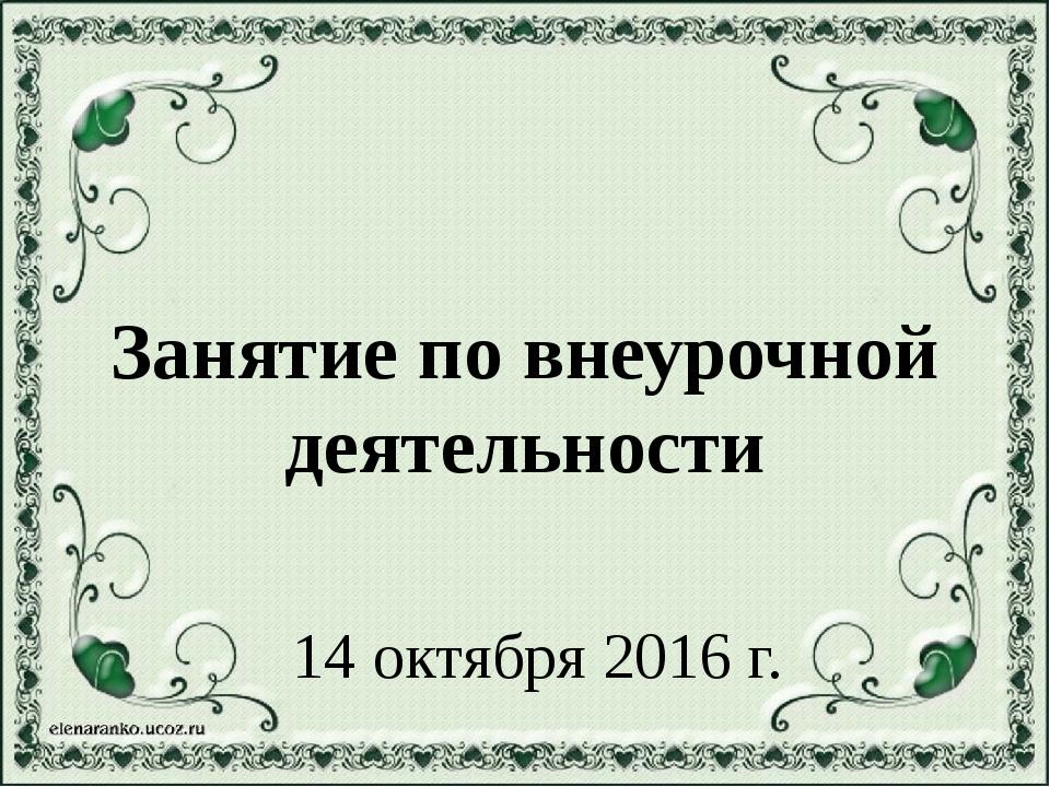 Занятие по внеурочной деятельности 14 октября 2016 г.