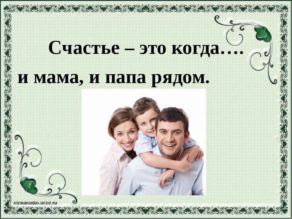 Счастье – это когда…. и мама, и папа рядом.