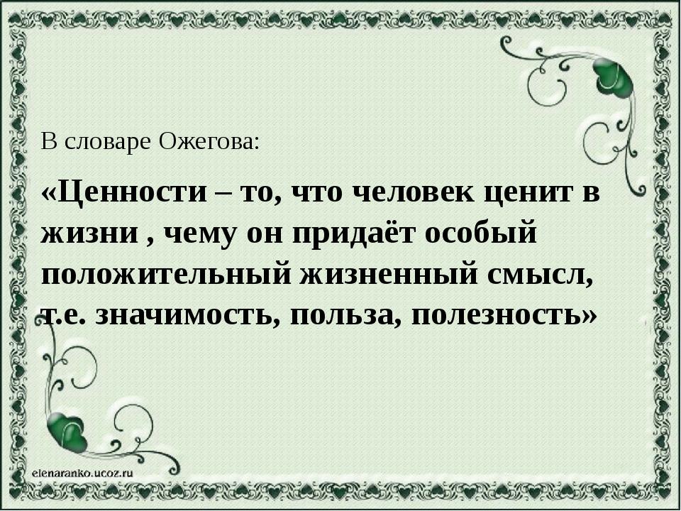 В словаре Ожегова: «Ценности – то, что человек ценит в жизни , чему он придаё...