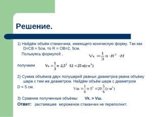 Решение. 1) Найдём объём стаканчика, имеющего коническую форму. Так как D=CB
