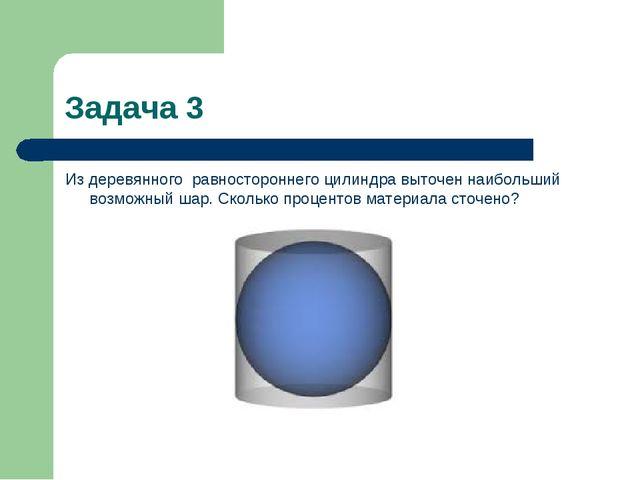 Задача 3 Из деревянного равностороннего цилиндра выточен наибольший возможны...