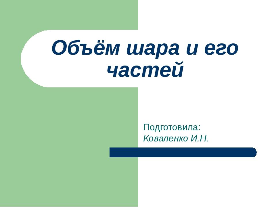 Объём шара и его частей Подготовила: Коваленко И.Н.