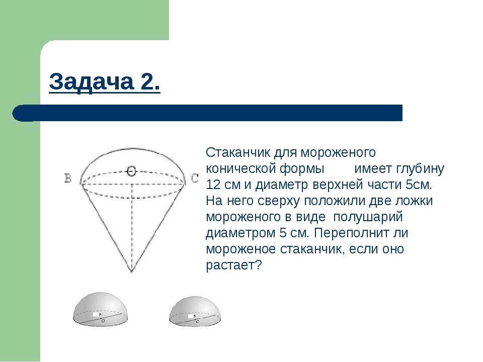 Задача 2. Стаканчик для мороженого конической формы имеет глубину 12 см и диа...