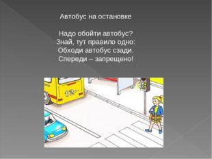 Автобус на остановке Надо обойти автобус? Знай, тут правило одно: Обходи авто