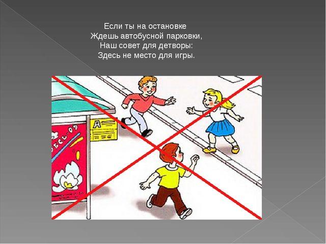 Если ты на остановке Ждешь автобусной парковки, Наш совет для детворы: Здесь...
