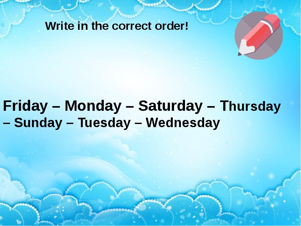 Friday – Monday – Saturday – Thursday – Sunday – Tuesday – Wednesday Write i...
