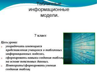 Табличные информационные модели. Цель урока: упорядочить имеющиеся представле