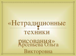 «Нетрадиционные техники рисования» Арсеньева Ольга Викторовна воспитатель ГПД
