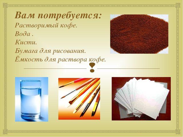 Вам потребуется: Растворимый кофе. Вода . Кисти. Бумага для рисования. Ёмкост...