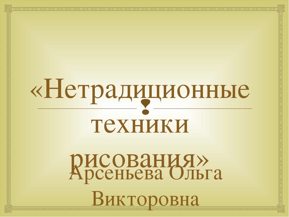 «Нетрадиционные техники рисования» Арсеньева Ольга Викторовна воспитатель ГПД...
