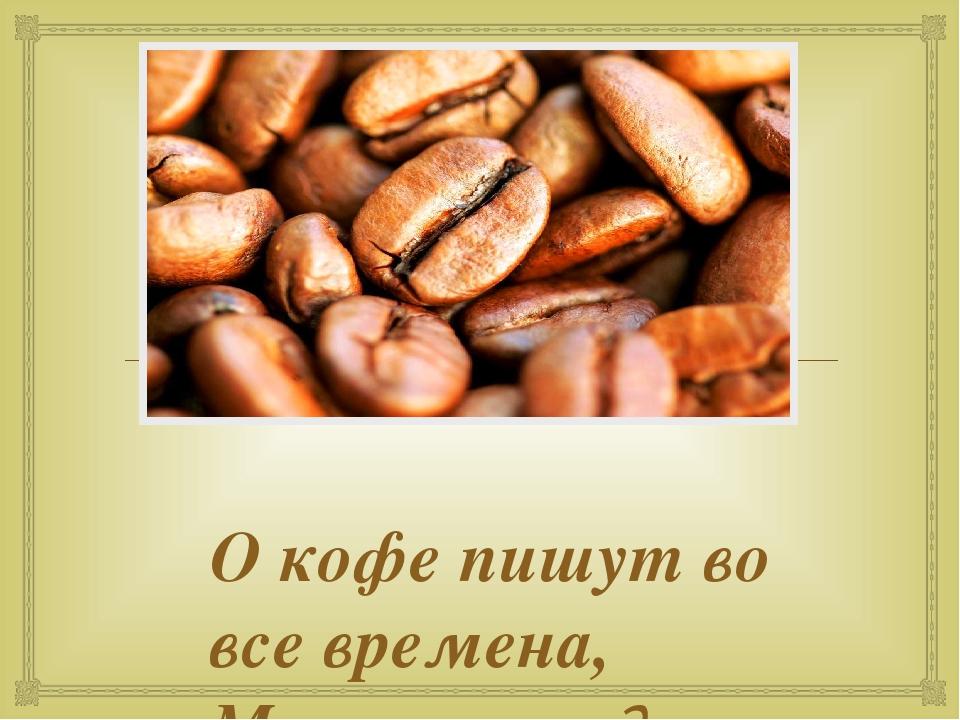 О кофе пишут во все времена, Много легенд о нем повествует. Интерес проявляю...