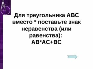 Для треугольника АВС вместо * поставьте знак неравенства (или равенства): АВ*