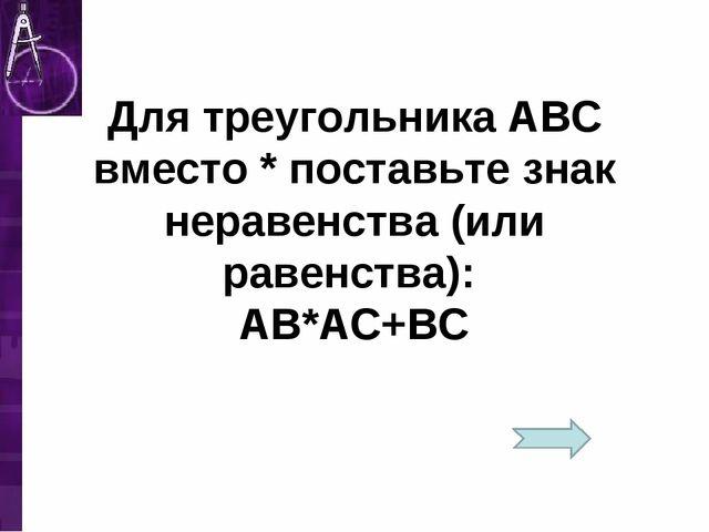 Для треугольника АВС вместо * поставьте знак неравенства (или равенства): АВ*...